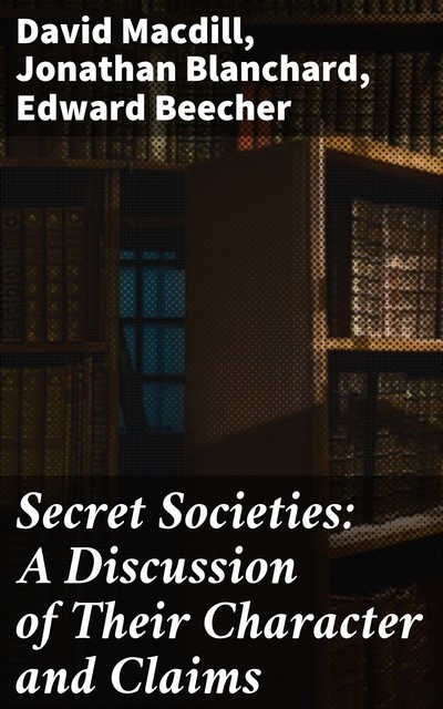 Secret Societies: A Discussion of Their Character and Claims, David MacDill, Edward Beecher, Jonathan Blanchard
