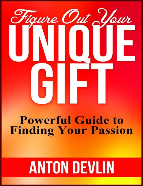 Figure Out Your Unique Gift: Powerful Guide to Finding Your Passion, Anton Devlin