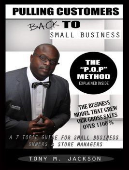 Pulling Customers Back To Small Business: A 7 Topic Guide For Small Business Owners & Store Managers, Tony M Jackson