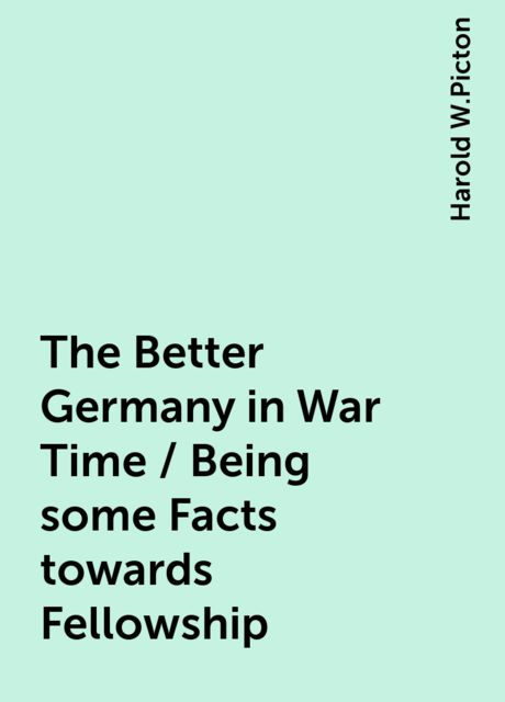 The Better Germany in War Time / Being some Facts towards Fellowship, Harold W.Picton