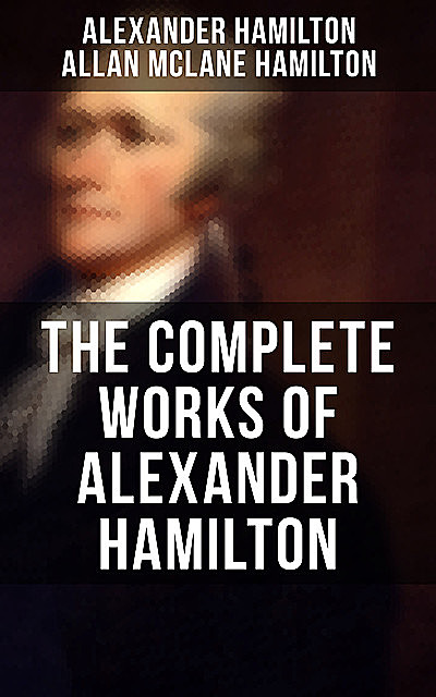 THE COMPLETE WORKS OF ALEXANDER HAMILTON, Alexander Hamilton, Allan McLane Hamilton