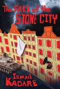 The Fall of the Stone City, Ismail Kadare