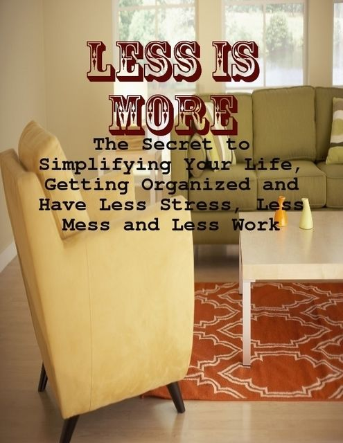Less Is More – The Secret to Simplifying Your Life, Getting Organized and Have Less Stress, Less Mess and Less Work, M Osterhoudt