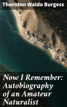Now I Remember: Autobiography of an Amateur Naturalist, Thornton Burgess