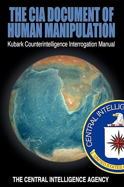 The CIA Document of Human Manipulation: Kubark Counterintelligence Interrogation Manual, The Central Intelligence Agency