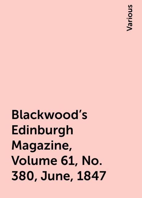 Blackwood's Edinburgh Magazine, Volume 61, No. 380, June, 1847, Various