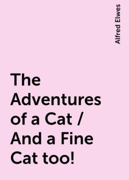 The Adventures of a Cat / And a Fine Cat too!, Alfred Elwes