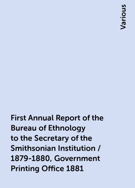 First Annual Report of the Bureau of Ethnology to the Secretary of the Smithsonian Institution / 1879-1880, Government Printing Office 1881, Various