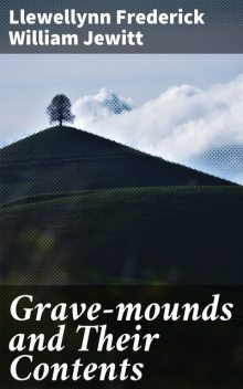 Grave-mounds and Their Contents, Llewellynn Frederick William Jewitt