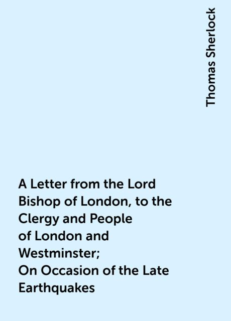 A Letter from the Lord Bishop of London, to the Clergy and People of London and Westminster; On Occasion of the Late Earthquakes, Thomas Sherlock