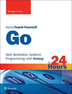 Go in 24 Hours, Sams Teach Yourself: Next Generation Systems Programming with Golang, George Ornbo