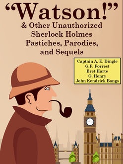 """Watson!"""" And Other Unauthorized Sherlock Holmes Pastiches, Parodies, and Sequels, O.Henry, Bret Harte, John Kendrick Bangs, Captain A.E.Dingle, G.F. Forrest"""