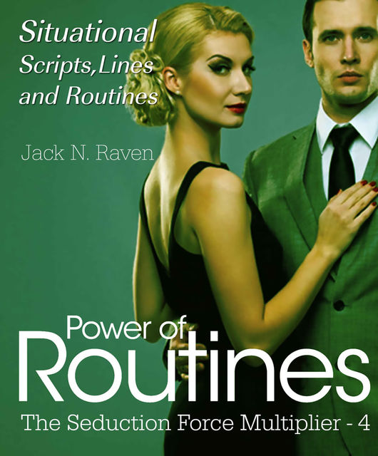 Seduction Force Multiplier 4: Power of Routines – Situational Scripts, Lines and Routines, Jack N. Raven