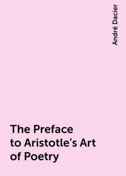 The Preface to Aristotle's Art of Poetry, André Dacier