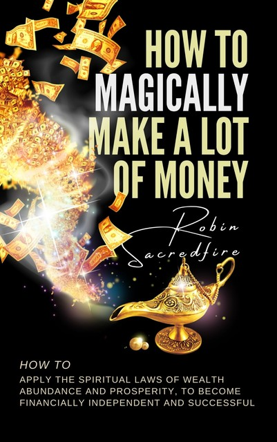 How to Magically Make a Lot of Money: How to Apply the Spiritual Laws of Wealth, Abundance and Prosperity to Become Financially Independent and Successful, Robin Sacredfire