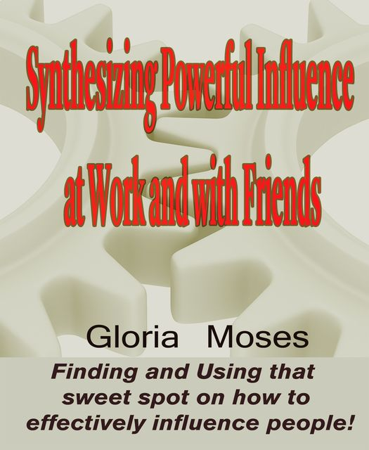 Synthesizing Powerful Influence at Work and with Friends, Gloria Moses