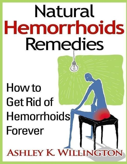 Natural Hemorrhoids Remedies: How to Get Rid of Hemorrhoids Forever, Ashley K.Willington