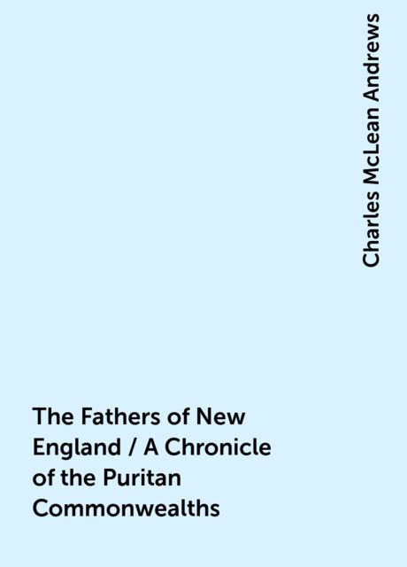 The Fathers of New England / A Chronicle of the Puritan Commonwealths, Charles McLean Andrews