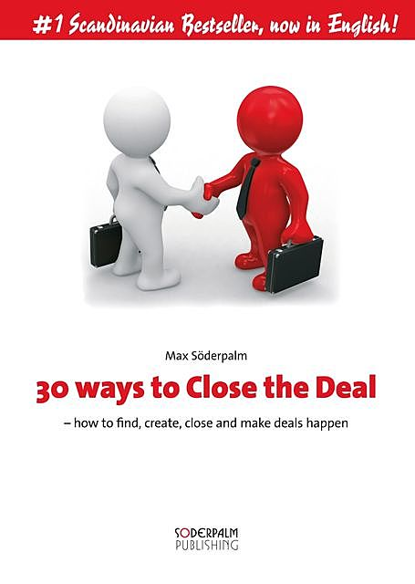 30 ways to close the deal – How to find, create, close and make deals happen, Max Söderpalm