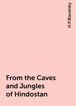 From the Caves and Jungles of Hindostan, H.P.Blavatsky