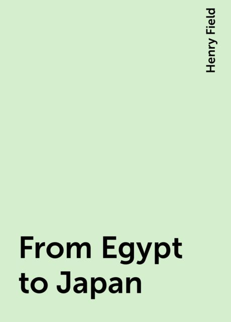 From Egypt to Japan, Henry Field
