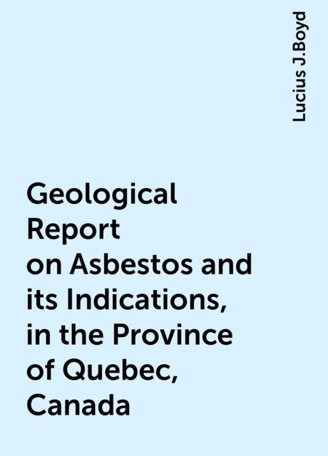 Geological Report on Asbestos and its Indications, in the Province of Quebec, Canada, Lucius J.Boyd