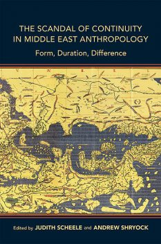 The Scandal of Continuity in Middle East Anthropology, Andrew Shryock, Edited by Judith Scheele