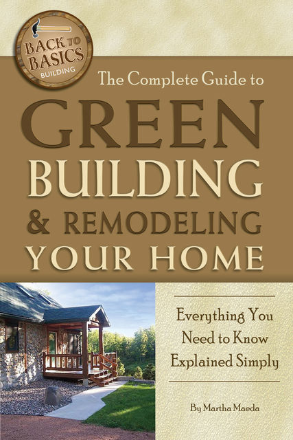The Complete Guide to Green Building & Remodeling Your Home, Martha Maeda
