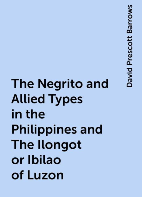 The Negrito and Allied Types in the Philippines and The Ilongot or Ibilao of Luzon, David Prescott Barrows