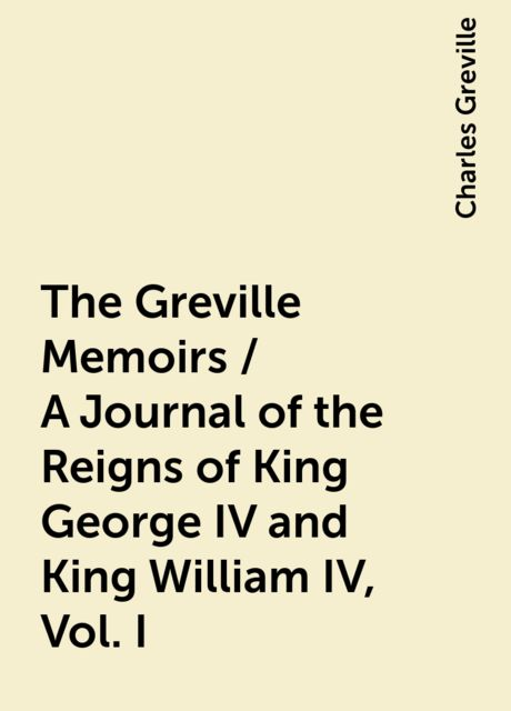 The Greville Memoirs / A Journal of the Reigns of King George IV and King William IV, Vol. I, Charles Greville