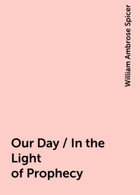 Our Day / In the Light of Prophecy, William Ambrose Spicer