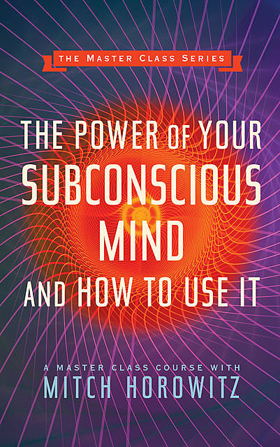 The Power of Your Subconscious Mind and How to Use It (Master Class Series), Mitch Horowitz