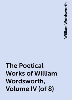 The Poetical Works of William Wordsworth, Volume IV (of 8), William Wordsworth