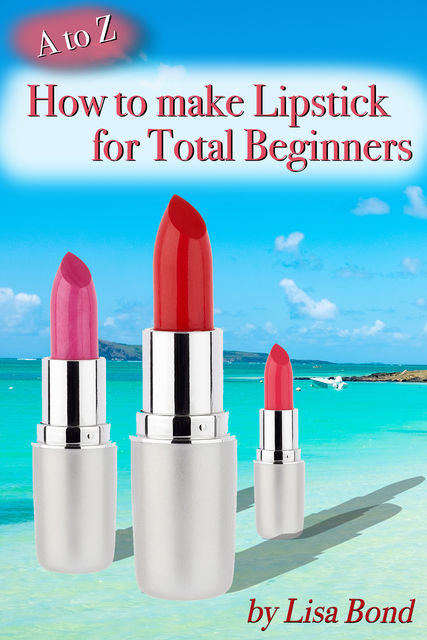 A to Z How to Make Lipstick for Total Beginners, Lisa Bond
