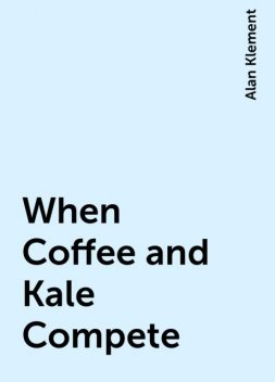 When Coffee and Kale Compete, Alan Klement