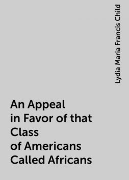 An Appeal in Favor of that Class of Americans Called Africans, Lydia Maria Francis Child