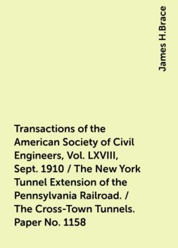Transactions of the American Society of Civil Engineers, Vol. LXVIII, Sept. 1910 / The New York Tunnel Extension of the Pennsylvania Railroad. / The Cross-Town Tunnels. Paper No. 1158, James H.Brace