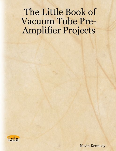 The Little Book of Vacuum Tube Pre-Amplifier Projects, Kevin Kennedy