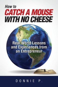 """How to catch a mouse with no cheese"": Read World Lessons and Experiences from an Entrepreneur, Donnie P."
