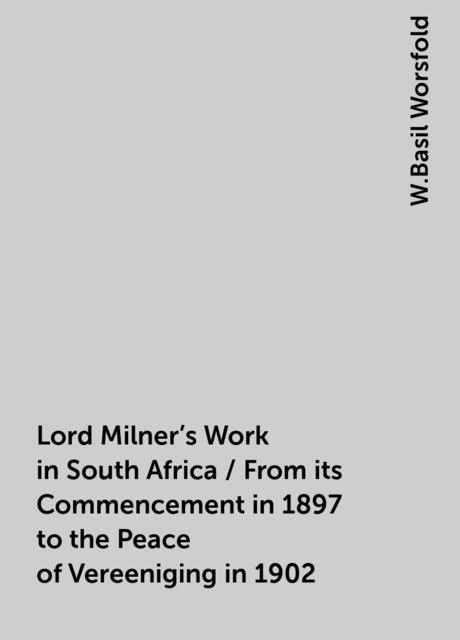 Lord Milner's Work in South Africa / From its Commencement in 1897 to the Peace of Vereeniging in 1902, W.Basil Worsfold