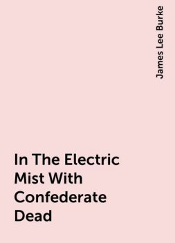 In The Electric Mist With Confederate Dead, James Lee Burke