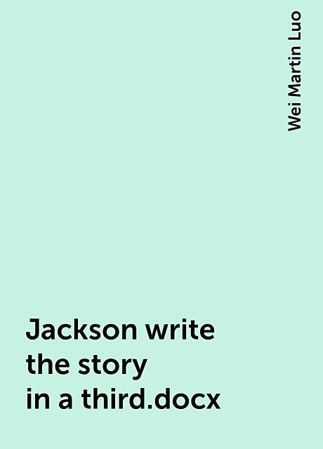 Jackson write the story in a third.docx, Wei Martin Luo