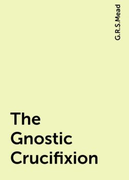 The Gnostic Crucifixion, G.R.S.Mead