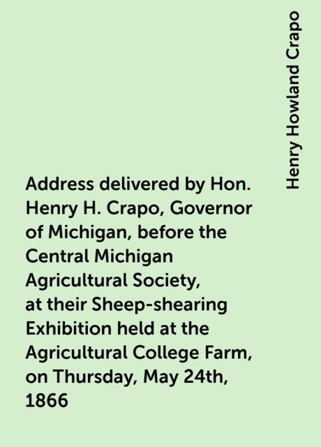 Address delivered by Hon. Henry H. Crapo, Governor of Michigan, before the Central Michigan Agricultural Society, at their Sheep-shearing Exhibition held at the Agricultural College Farm, on Thursday, May 24th, 1866, Henry Howland Crapo