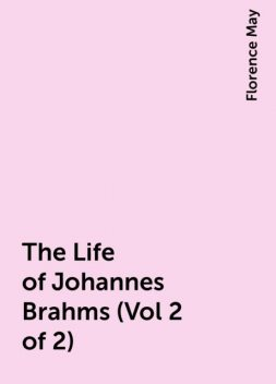 The Life of Johannes Brahms (Vol 2 of 2), Florence May