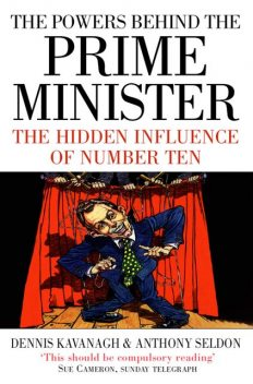 The Powers Behind the Prime Minister: The Hidden Influence of Number Ten (Text Only), Anthony Seldon, Dennis Kavanagh