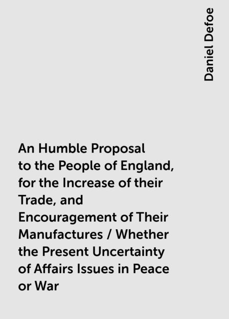 An Humble Proposal to the People of England, for the Increase of their Trade, and Encouragement of Their Manufactures / Whether the Present Uncertainty of Affairs Issues in Peace or War, Daniel Defoe