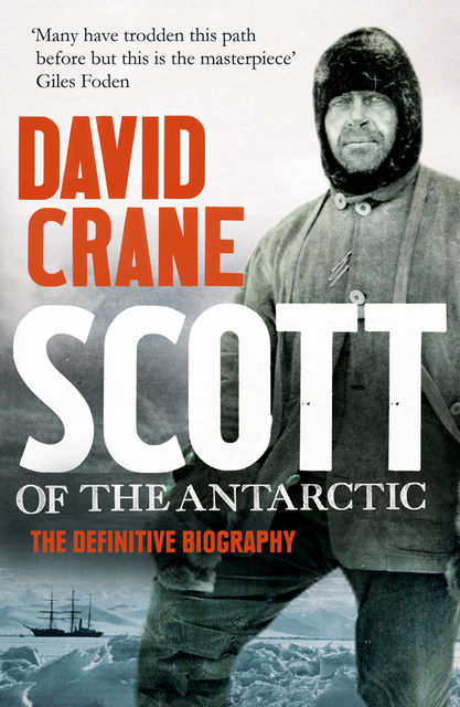 Scott of the Antarctic: A Life of Courage and Tragedy in the Extreme South, David Crane
