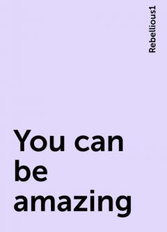 You can be amazing, Rebellious1