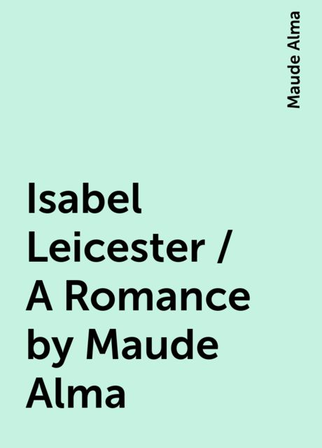 Isabel Leicester / A Romance by Maude Alma, Maude Alma